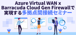 【12月5日(木)東京開催】Azure Virtual WAN x Barracuda Cloud Gen Firewa…