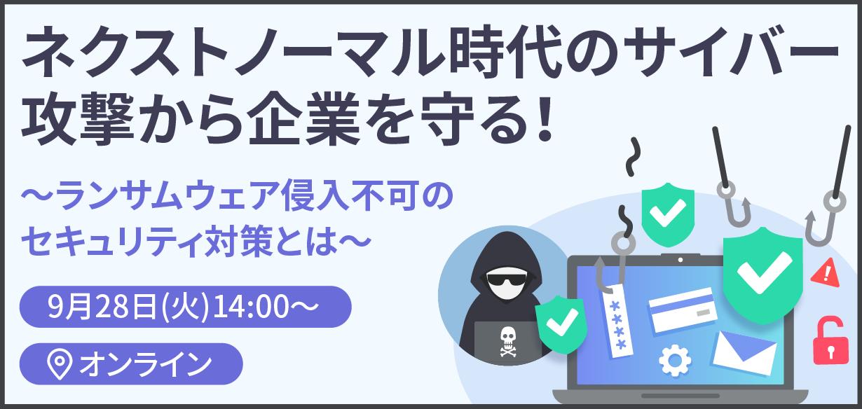 【2021年9月28日(火)オンライン開催】ネクストノーマル時代のサイバー攻撃から企業を守る! ~ランサムウェア侵入不可のセキュリティ対策とは~